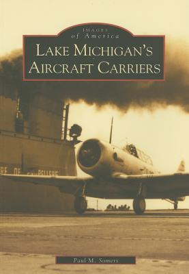 Lake Michigan's Aircraft Carriers By Somers, Paul M.